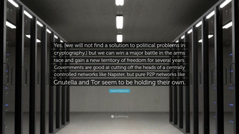 """Satoshi Nakamoto Quote: """"Yes, [we will not find a solution to political problems in cryptography,] but we can win a major battle in the arms race and gain a new territory of freedom for several years. Governments are good at cutting off the heads of a centrally controlled networks like Napster, but pure P2P networks like Gnutella and Tor seem to be holding their own."""""""
