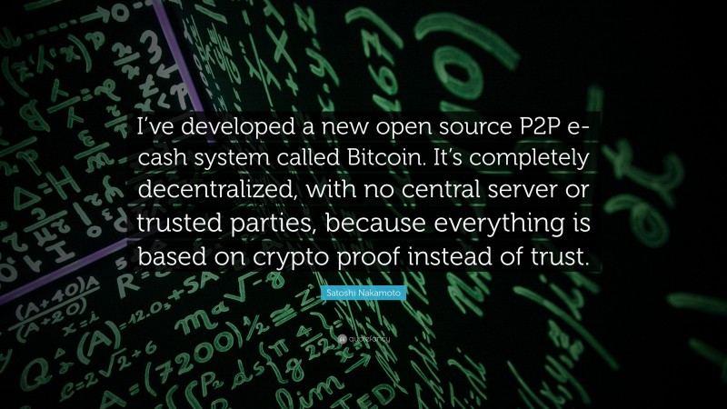 """Satoshi Nakamoto Quote: """"I've developed a new open source P2P e-cash system called Bitcoin. It's completely decentralized, with no central server or trusted parties, because everything is based on crypto proof instead of trust."""""""