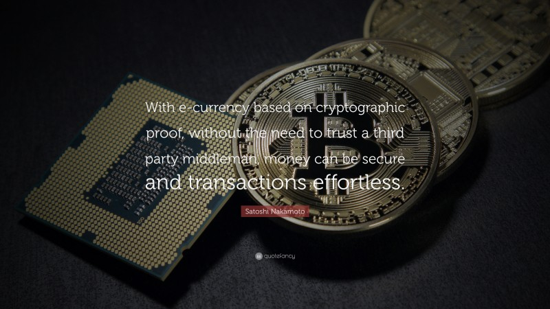 """Satoshi Nakamoto Quote: """"With e-currency based on cryptographic proof, without the need to trust a third party middleman, money can be secure and transactions effortless."""""""