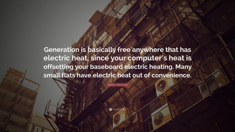 """Satoshi Nakamoto Quote: """"Generation is basically free anywhere that has electric heat, since your computer's heat is offsetting your baseboard electric heating. Many small flats have electric heat out of convenience."""""""