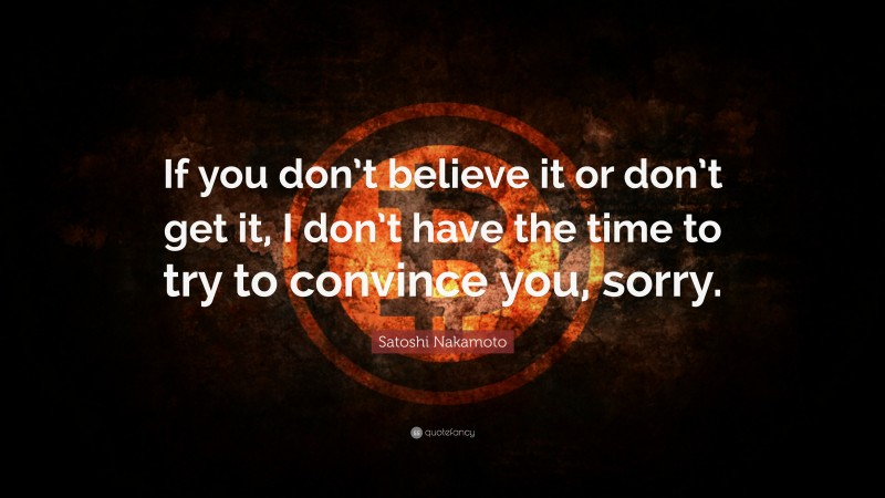 """Satoshi Nakamoto Quote: """"If you don't believe it or don't get it, I don't have the time to try to convince you, sorry."""""""