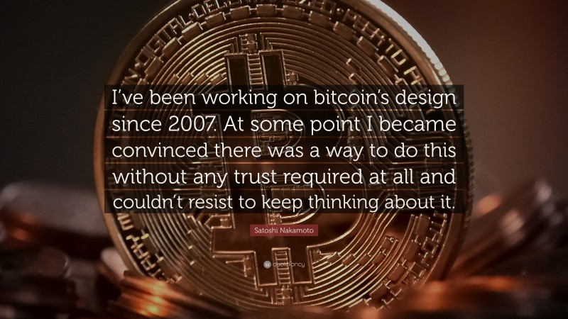 """Satoshi Nakamoto Quote: """"I've been working on bitcoin's design since 2007. At some point I became convinced there was a way to do this without any trust required at all and couldn't resist to keep thinking about it."""""""