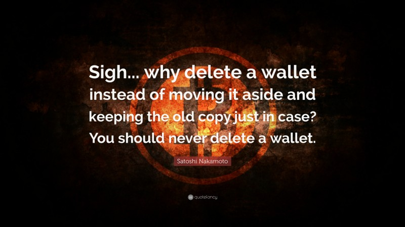 """Satoshi Nakamoto Quote: """"Sigh... why delete a wallet instead of moving it aside and keeping the old copy just in case? You should never delete a wallet."""""""