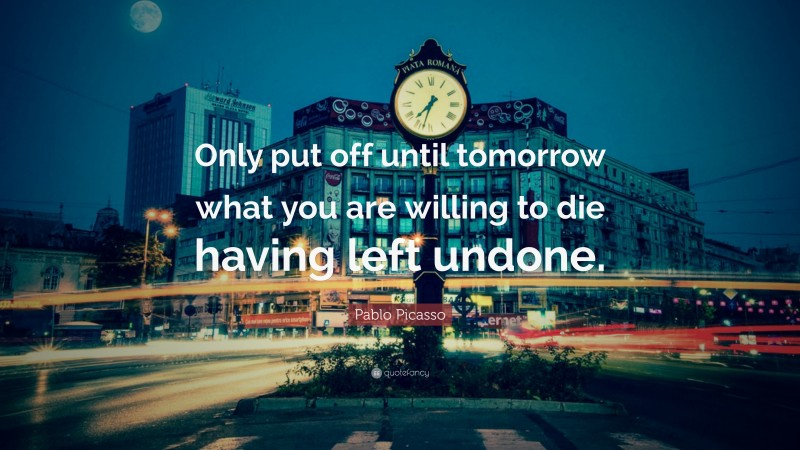 """Pablo Picasso Quote: """"Only put off until tomorrow what you are willing to die having left undone."""""""