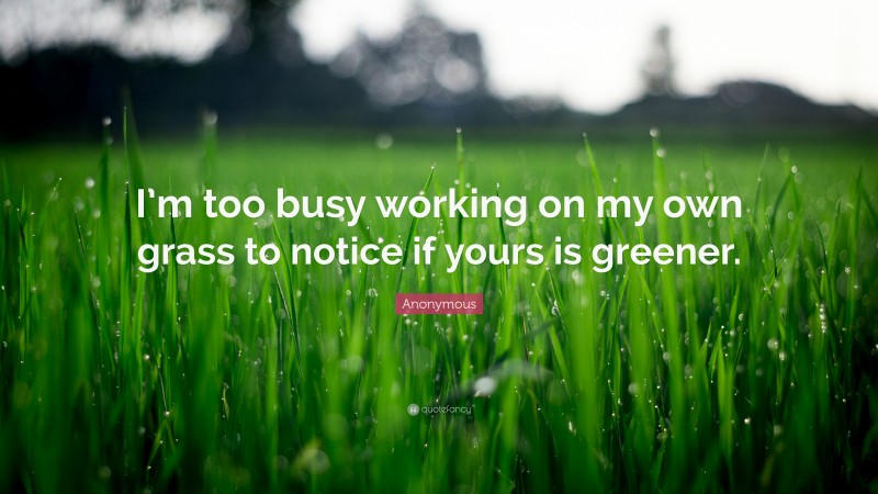 """Anonymous Quote: """"I'm too busy working on my own grass to notice if yours is greener."""""""