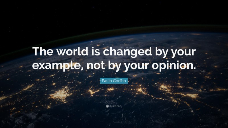 """Paulo Coelho Quote: """"The world is changed by your example, not by your opinion."""""""