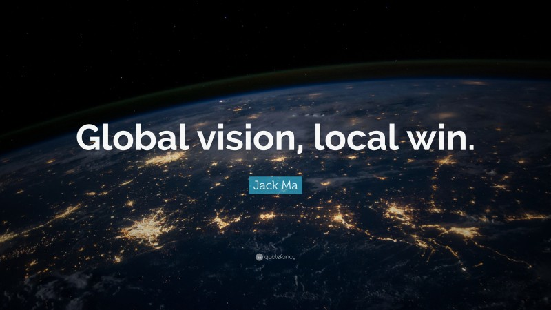"""Jack Ma Quote: """"Global vision, local win."""""""