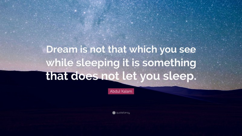 """Abdul Kalam Quote: """"Dream is not that which you see while sleeping it is something that does not let you sleep."""""""