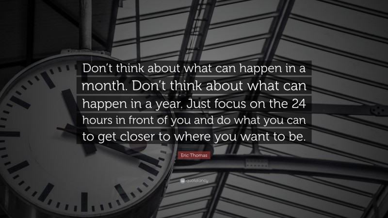 """Eric Thomas Quote: """"Don't think about what can happen in a month. Don't think about what can happen in a year. Just focus on the 24 hours in front of you and do what you can to get closer to where you want to be."""""""
