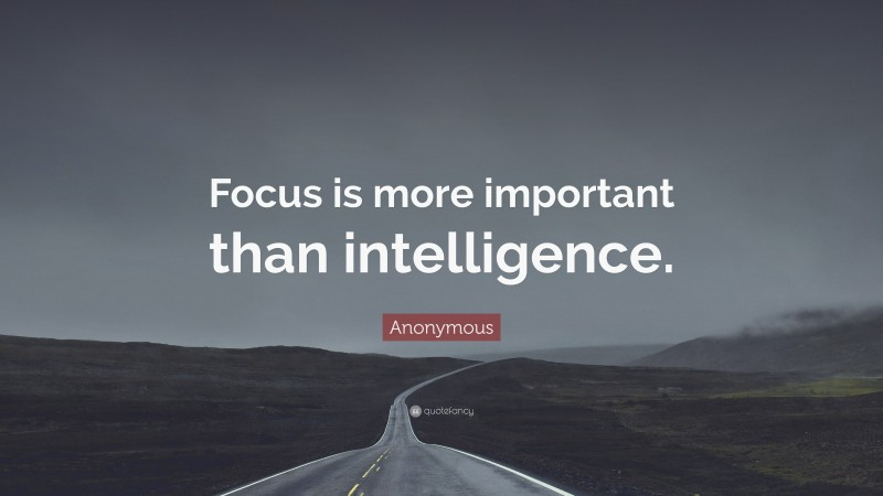 """Anonymous Quote: """"Focus is more important than intelligence."""""""