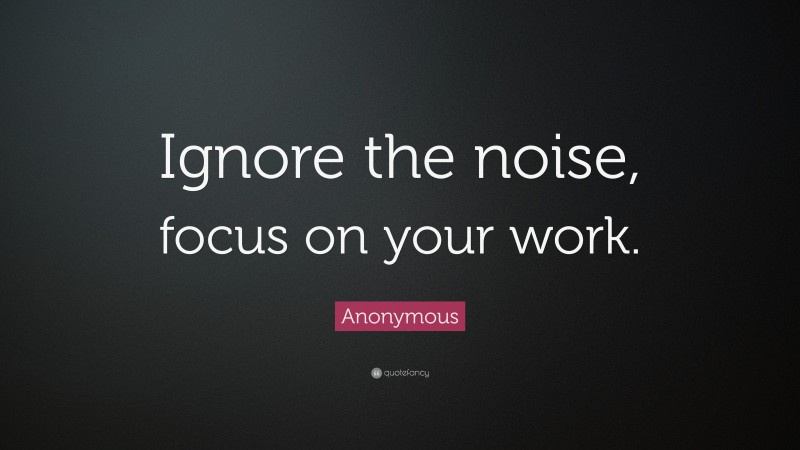 """Anonymous Quote: """"Ignore the noise, focus on your work."""""""