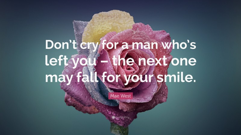 """Mae West Quote: """"Don't cry for a man who's left you – the next one may fall for your smile."""""""