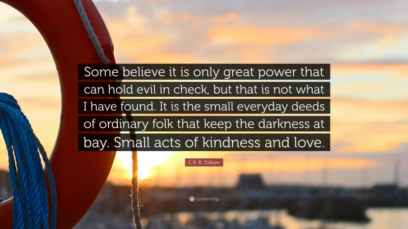 """J. R. R. Tolkien Quote: """"Some believe it is only great power that can hold evil in check, but that is not what I have found. It is the small everyday deeds of ordinary folk that keep the darkness at bay. Small acts of kindness and love."""""""