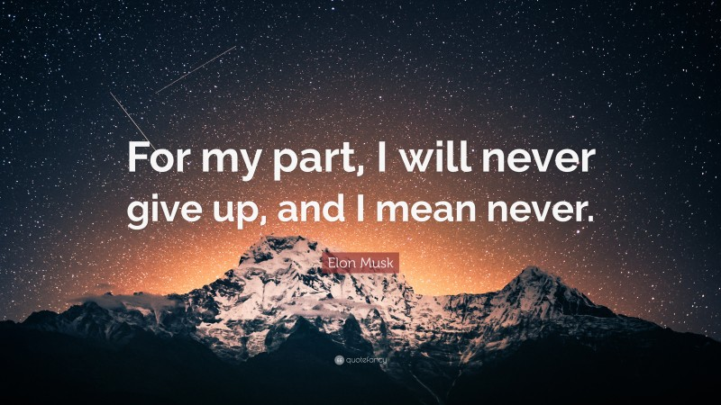 """Elon Musk Quote: """"For my part, I will never give up, and I mean never."""""""