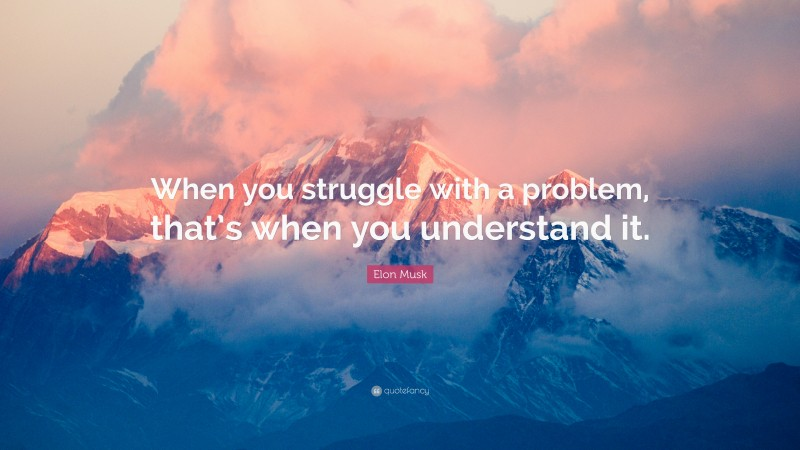 """Elon Musk Quote: """"When you struggle with a problem, that's when you understand it."""""""