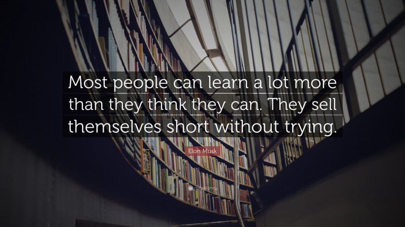 """Elon Musk Quote: """"Most people can learn a lot more than they think they can. They sell themselves short without trying."""""""