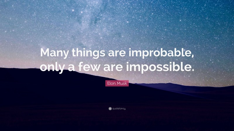 """Elon Musk Quote: """"Many things are improbable, only a few are impossible."""""""