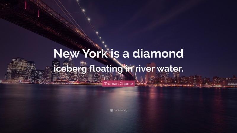 """Truman Capote Quote: """"New York is a diamond iceberg floating in river water."""""""