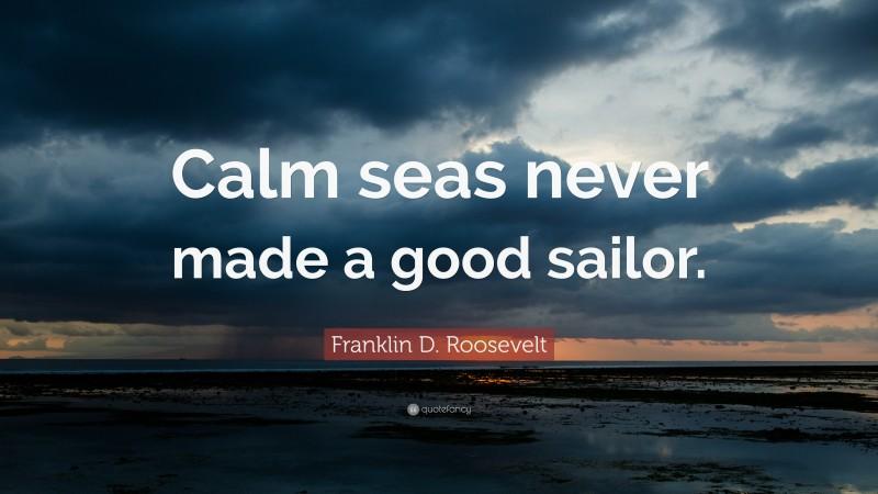 """Franklin D. Roosevelt Quote: """"Calm seas never made a good sailor."""""""