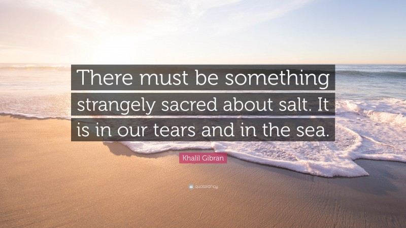 """Khalil Gibran Quote: """"There must be something strangely sacred about salt. It is in our tears and in the sea."""""""