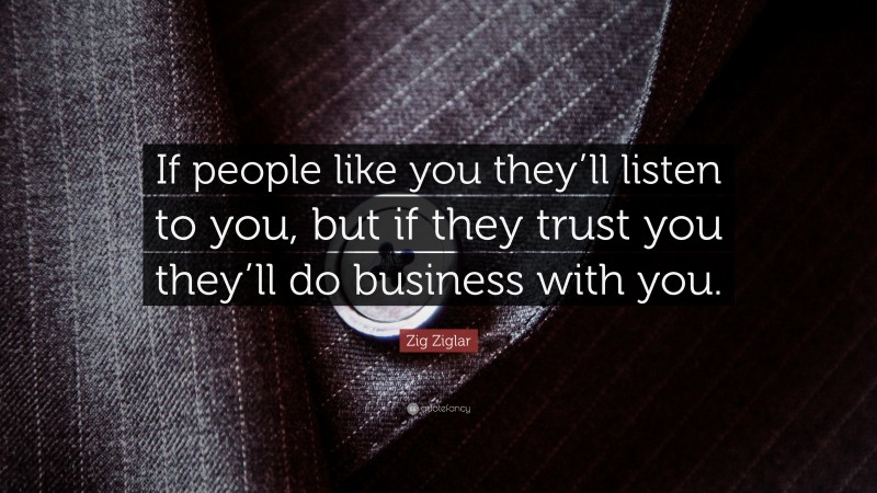 """Zig Ziglar Quote: """"If people like you they'll listen to you, but if they trust you they'll do business with you."""""""