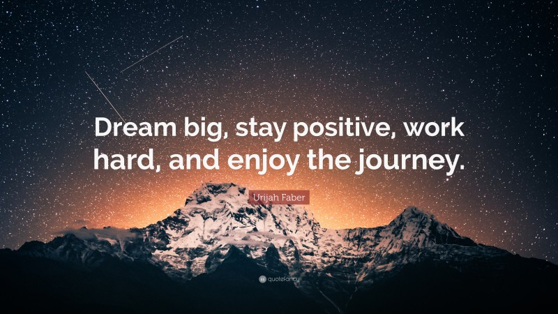 """Urijah Faber Quote: """"Dream big, stay positive, work hard, and enjoy the journey."""""""