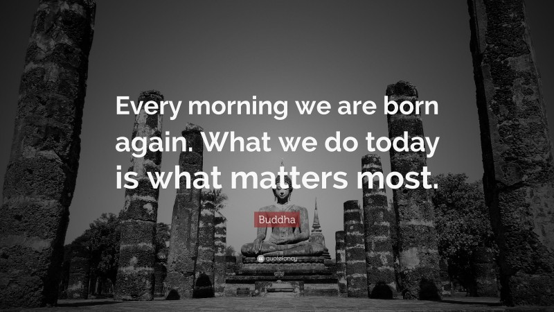 """Buddha Quote: """"Every morning we are born again. What we do today is what matters most."""""""
