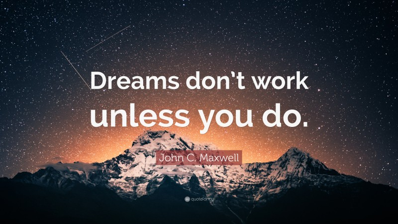 """Quotes About Dreams: """"Dreams don't work unless you do."""" — John C. Maxwell"""