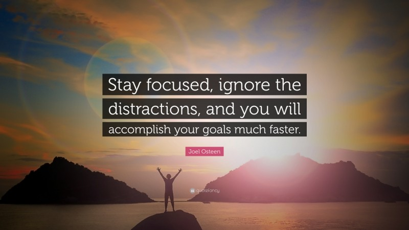 """Joel Osteen Quote: """"Stay focused, ignore the distractions, and you will accomplish your goals much faster."""""""