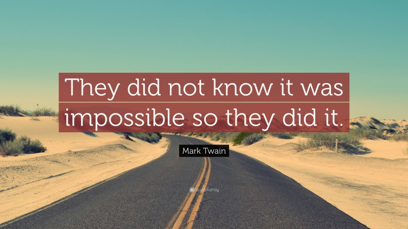 """Mark Twain Quote: """"They did not know it was impossible so they did it."""""""