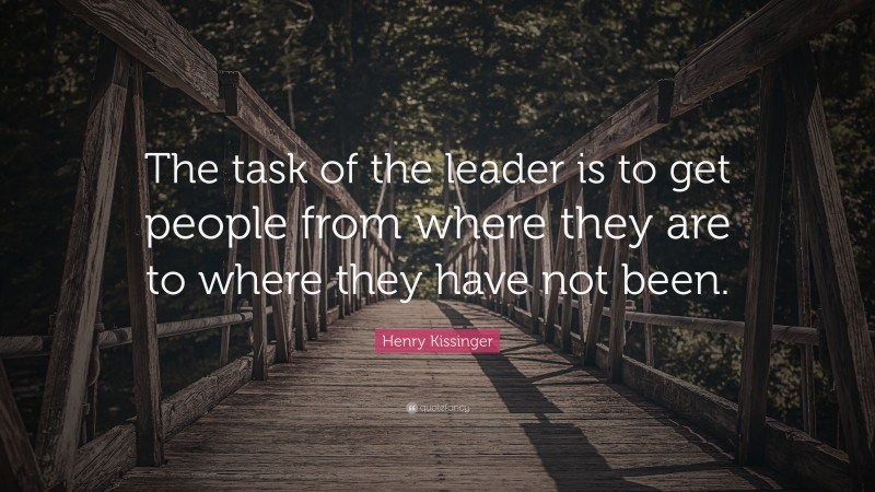 """Henry Kissinger Quote: """"The task of the leader is to get people from where they are to where they have not been. """""""