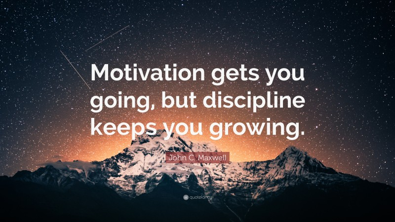 """John C. Maxwell Quote: """"Motivation gets you going, but discipline keeps you growing."""""""