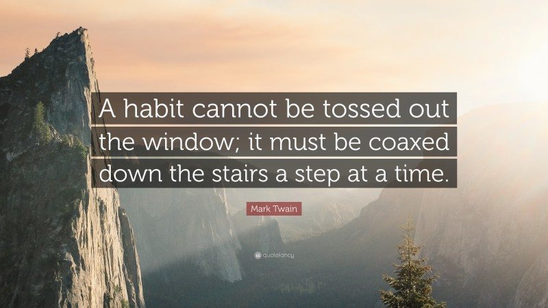 """Mark Twain Quote: """"A habit cannot be tossed out the window; it must be coaxed down the stairs a step at a time."""""""