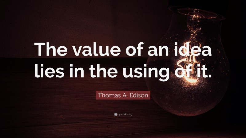 """Thomas A. Edison Quote: """"The value of an idea lies in the using of it."""""""