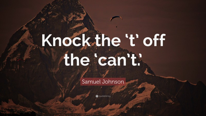 """Samuel Johnson Quote: """"Knock the 't' off the 'can't.'"""""""