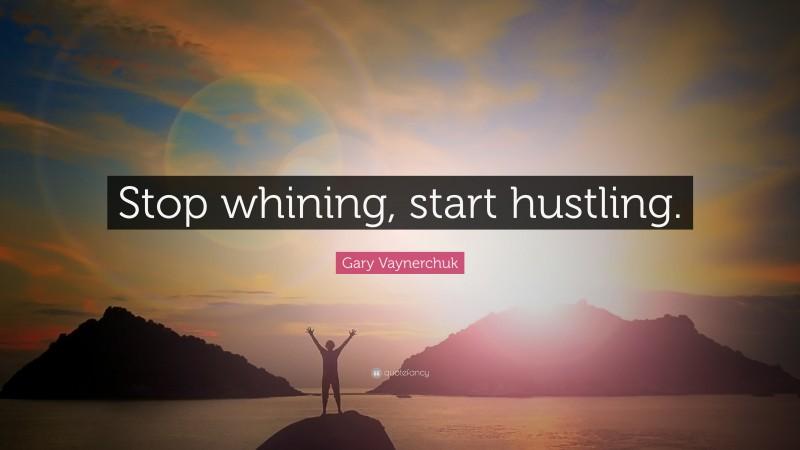 "Gary Vaynerchuk Quote: ""Stop whining, start hustling."""