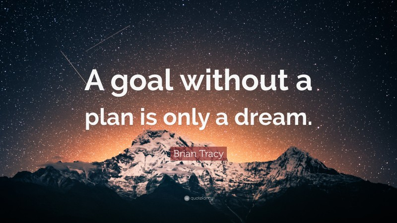 """Goal Quotes: """"A goal without a plan is only a dream."""" — Brian Tracy"""