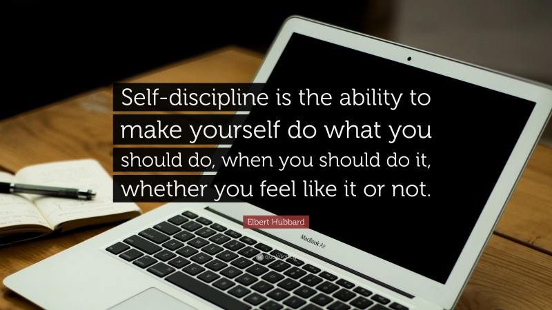 """Elbert Hubbard Quote: """"Self-discipline is the ability to make yourself do what you should do, when you should do it, whether you feel like it or not."""""""