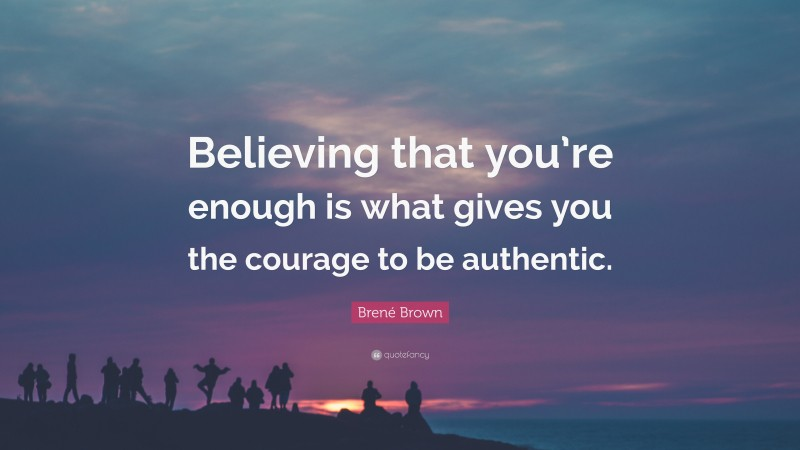 """Brené Brown Quote: """"Believing that you're enough is what gives you the courage to be authentic."""""""