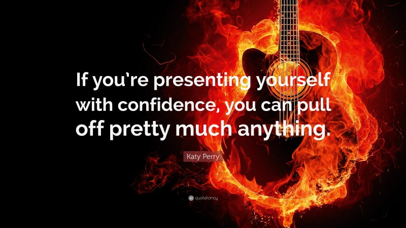 """Katy Perry Quote: """"If you're presenting yourself with confidence, you can pull off pretty much anything."""""""