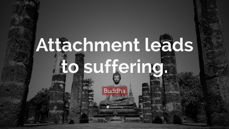 """Buddha Quote: """"Attachment leads to suffering."""""""