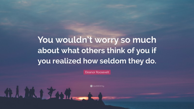 """Eleanor Roosevelt Quote: """"You wouldn't worry so much about what others think of you if you realized how seldom they do."""""""