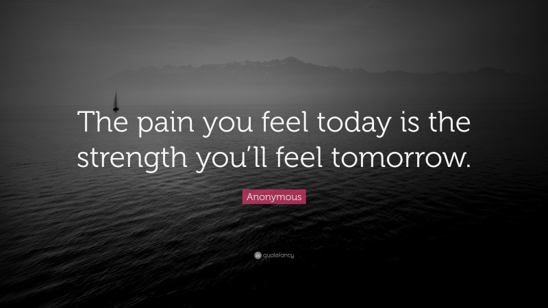 """Anonymous Quote: """"The pain you feel today is the strength you'll feel tomorrow."""""""