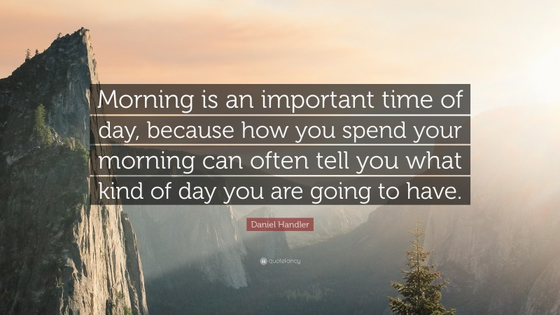 """Daniel Handler Quote: """"Morning is an important time of day, because how you spend your morning can often tell you what kind of day you are going to have."""""""