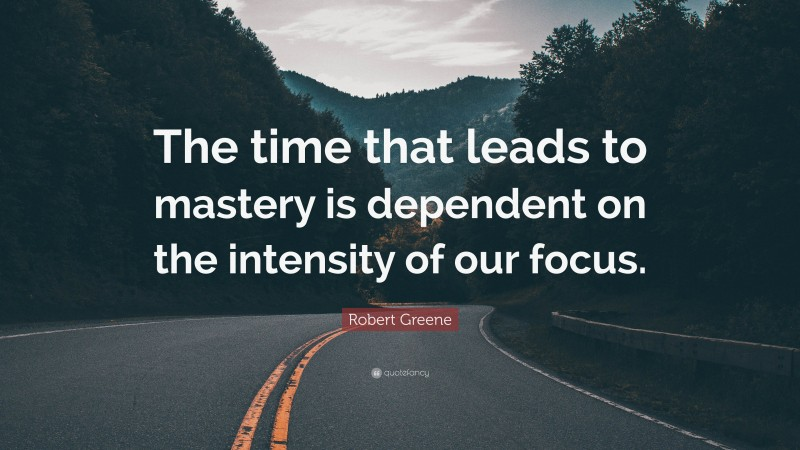 """Robert Greene Quote: """"The time that leads to mastery is dependent on the intensity of our focus."""""""