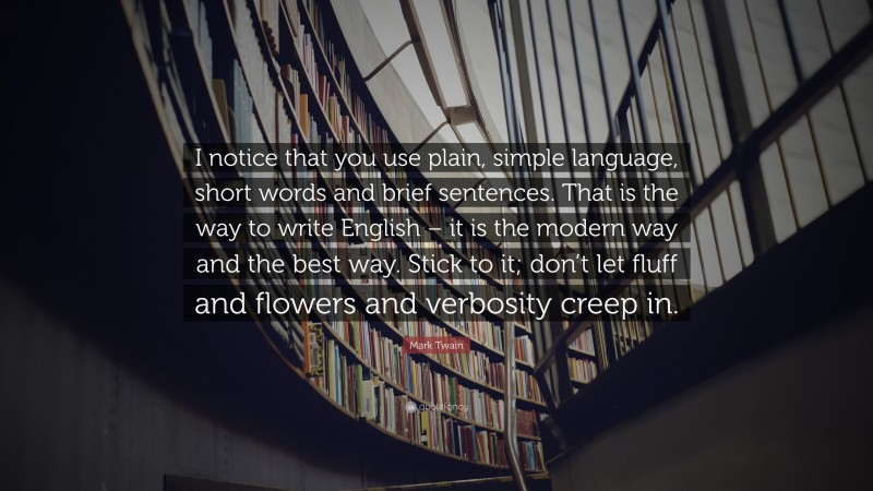 "Mark Twain Quote: ""I notice that you use plain, simple language, short words and brief sentences. That is the way to write English – it is the modern way and the best way. Stick to it; don't let fluff and flowers and verbosity creep in."""