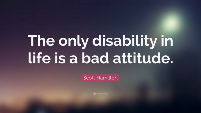 """Scott Hamilton Quote: """"The only disability in life is a bad attitude."""""""