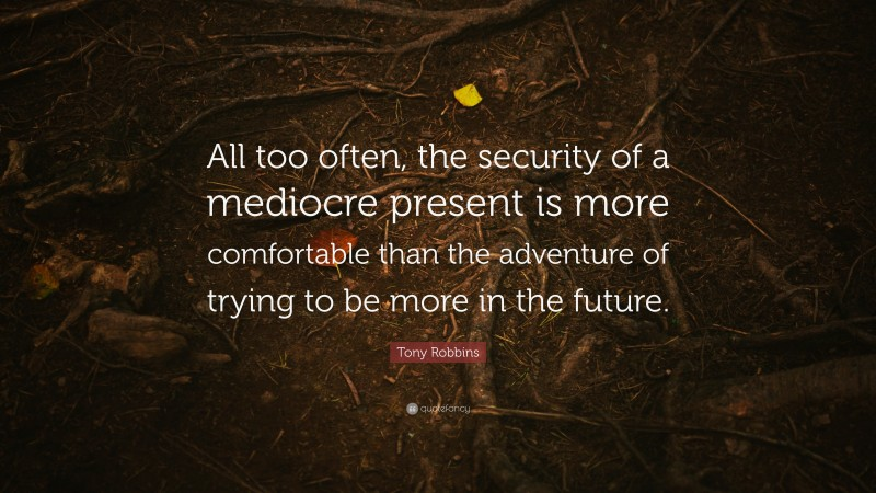 """Tony Robbins Quote: """"All too often, the security of a mediocre present is more comfortable than the adventure of trying to be more in the future."""""""