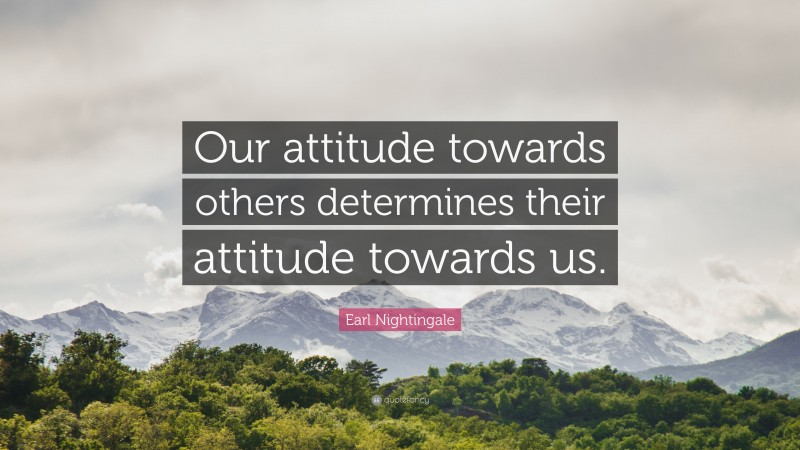 """Earl Nightingale Quote: """"Our attitude towards others determines their attitude towards us."""""""