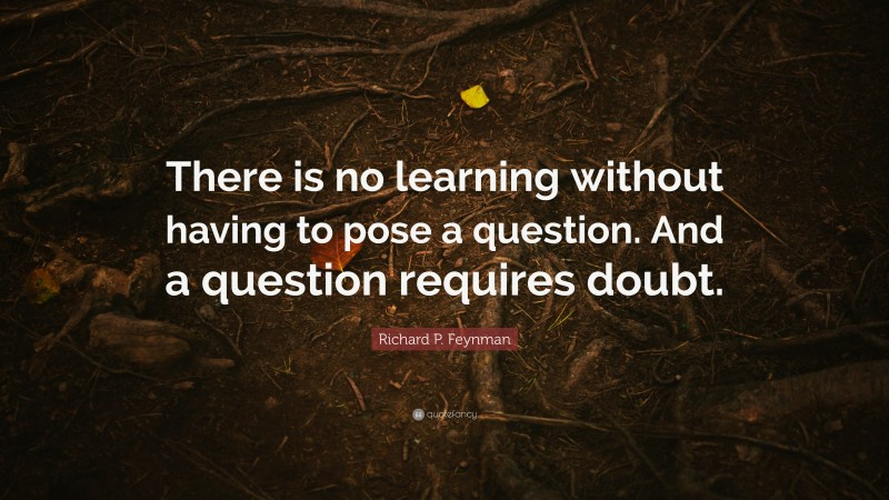 """Richard P. Feynman Quote: """"There is no learning without having to pose a question. And a question requires doubt."""""""